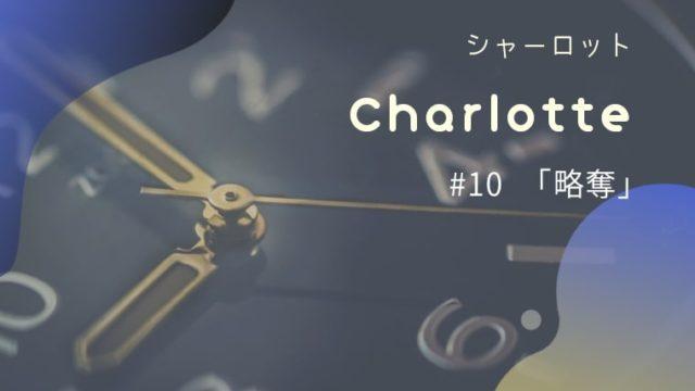 Charlotte10話「略奪」